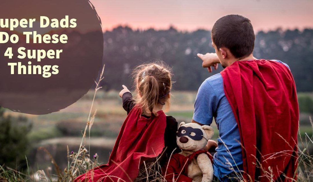 Super Dads Do These 4 Super Things